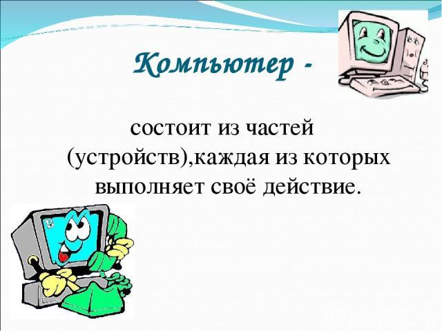 Компьютер - состоит из частей (устройств),каждая из которых выполняет своё действие.