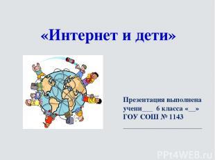«Интернет и дети» Презентация выполнена учени___ 6 класса «__» ГОУ СОШ № 1143 __