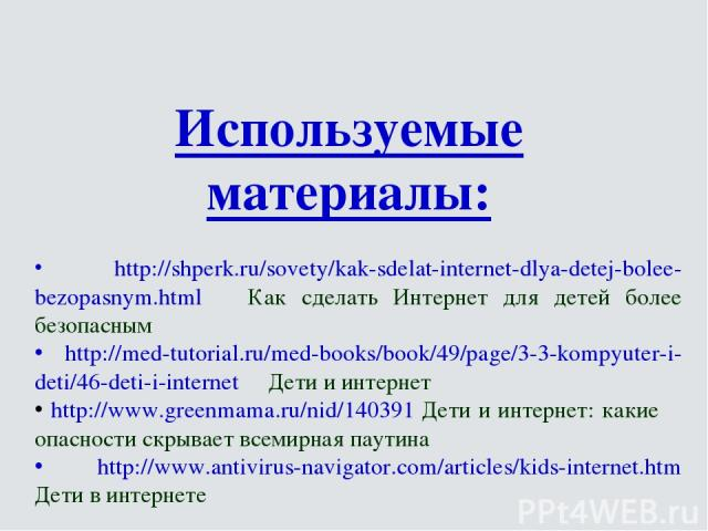 Используемые материалы: http://shperk.ru/sovety/kak-sdelat-internet-dlya-detej-bolee-bezopasnym.html Как сделать Интернет для детей более безопасным http://med-tutorial.ru/med-books/book/49/page/3-3-kompyuter-i-deti/46-deti-i-internet Дети и интерне…