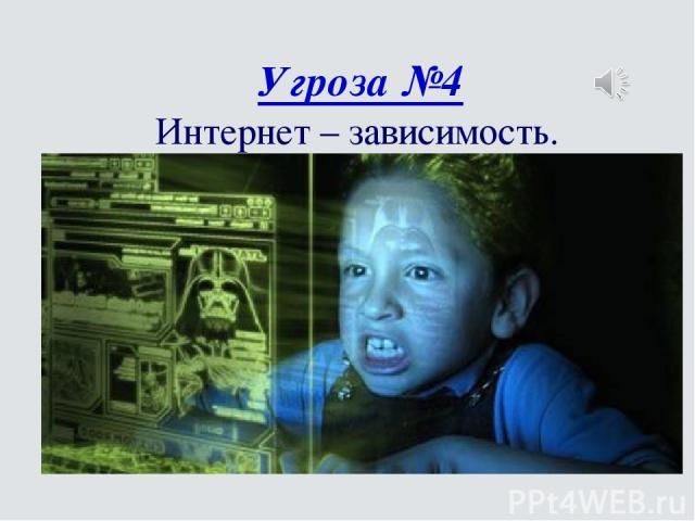 Угроза №4 Интернет – зависимость.