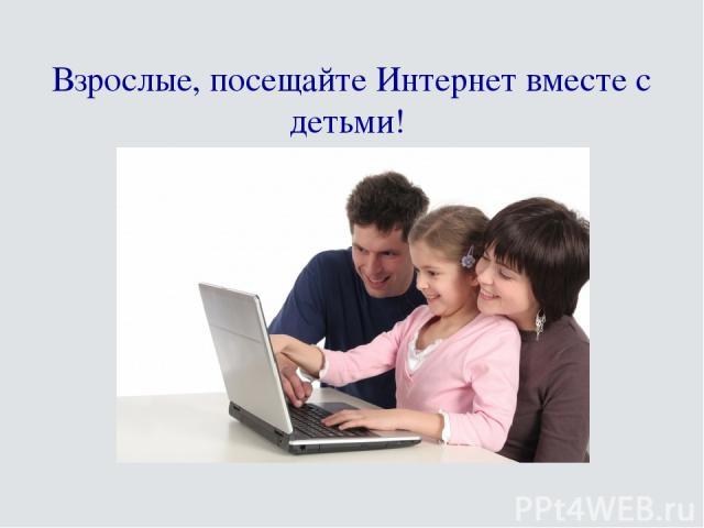 Взрослые, посещайте Интернет вместе с детьми!