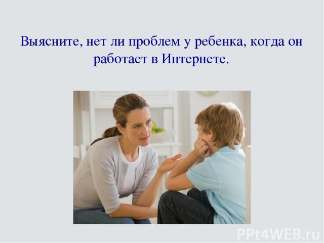 Выясните, нет ли проблем у ребенка, когда он работает в Интернете.