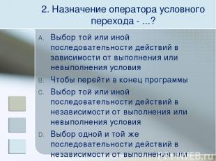 2. Назначение оператора условного перехода - ...? Выбор той или иной последовате