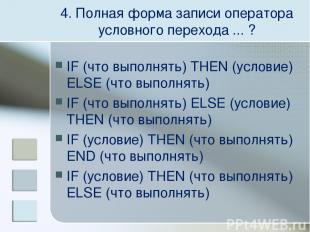 4. Полная форма записи оператора условного перехода ... ? IF (что выполнять) THE