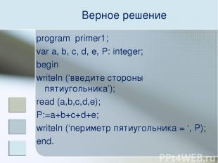 Верное решение program primer1; var a, b, c, d, e, P: integer; begin writeln ('в