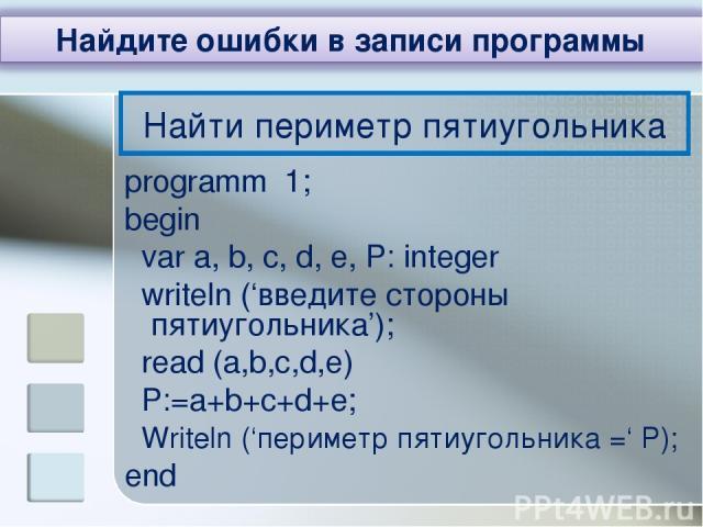 Найти периметр пятиугольника programm 1; begin var a, b, c, d, e, P: integer writeln ('введите стороны пятиугольника'); read (a,b,c,d,e) P:=a+b+c+d+e; Writeln ('периметр пятиугольника =' P); end