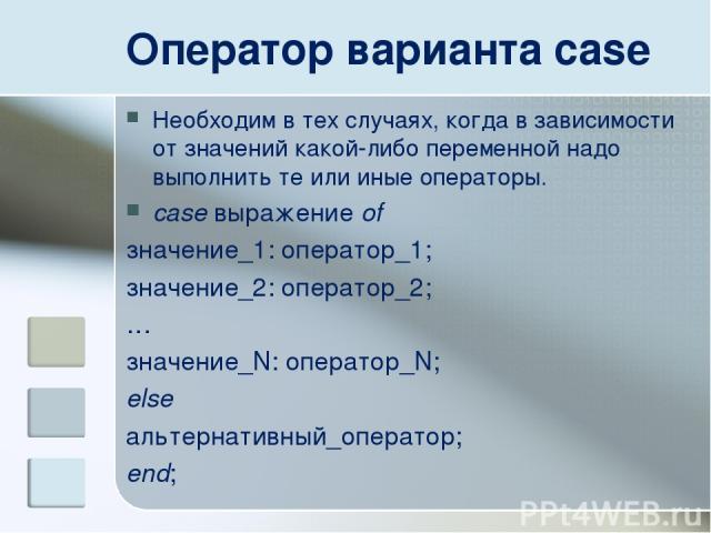 Оператор варианта case Необходим в тех случаях, когда в зависимости от значений какой-либо переменной надо выполнить те или иные операторы. case выражение of значение_1: оператор_1; значение_2: оператор_2; … значение_N: оператор_N; else альтернативн…