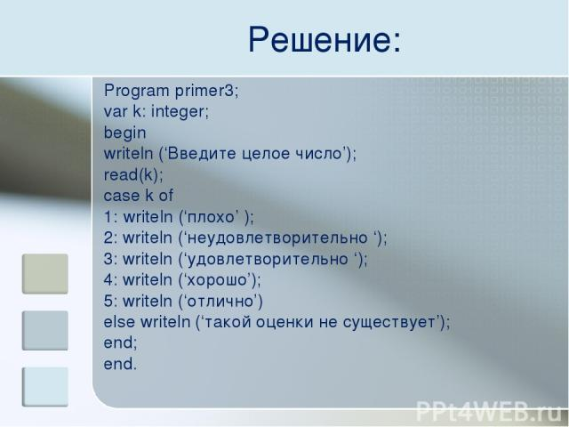 Решение: Program primer3; var k: integer; begin writeln ('Введите целое число'); read(k); case k of 1: writeln ('плохо' ); 2: writeln ('неудовлетворительно '); 3: writeln ('удовлетворительно '); 4: writeln ('хорошо'); 5: writeln ('отлично') else wri…