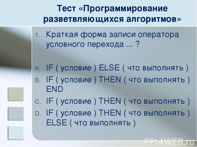 Тест «Программирование разветвляющихся алгоритмов» Краткая форма записи оператора условного перехода ... ? IF ( условие ) ELSE ( что выполнять ) IF ( условие ) THEN ( что выполнять ) END IF ( условие ) THEN ( что выполнять ) IF ( условие ) THEN ( чт…