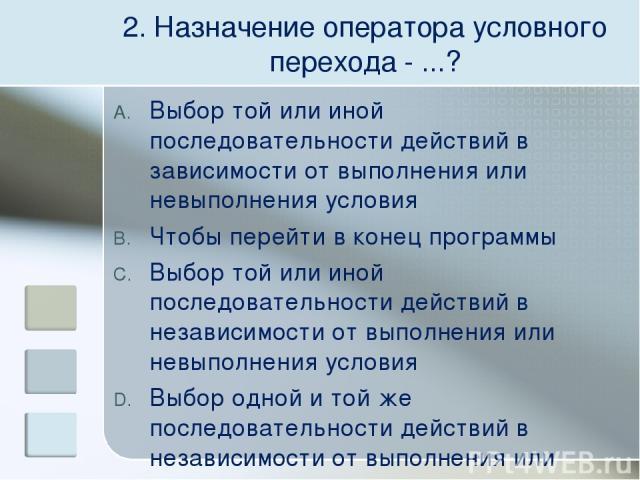 2. Назначение оператора условного перехода - ...? Выбор той или иной последовательности действий в зависимости от выполнения или невыполнения условия Чтобы перейти в конец программы Выбор той или иной последовательности действий в независимости от в…