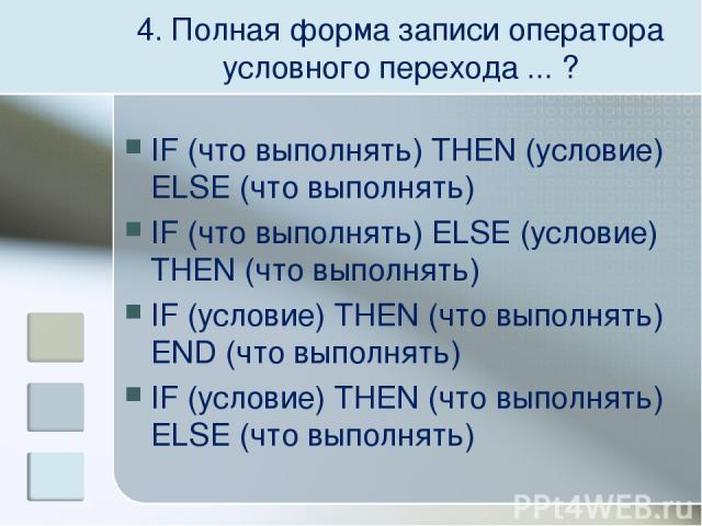 4. Полная форма записи оператора условного перехода ... ? IF (что выполнять) THEN (условие) ELSE (что выполнять) IF (что выполнять) ELSE (условие) THEN (что выполнять) IF (условие) THEN (что выполнять) END (что выполнять) IF (условие) THEN (что выпо…
