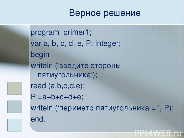 Верное решение program primer1; var a, b, c, d, e, P: integer; begin writeln ('введите стороны пятиугольника'); read (a,b,c,d,e); P:=a+b+c+d+e; writeln ('периметр пятиугольника = ', P); end.