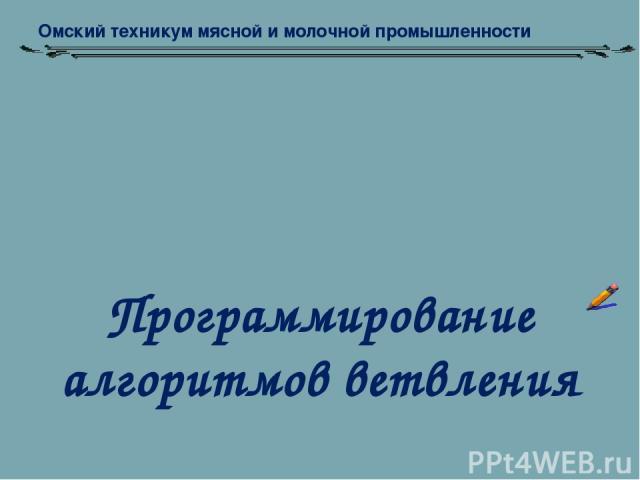 Программирование алгоритмов ветвления Омский техникум мясной и молочной промышленности