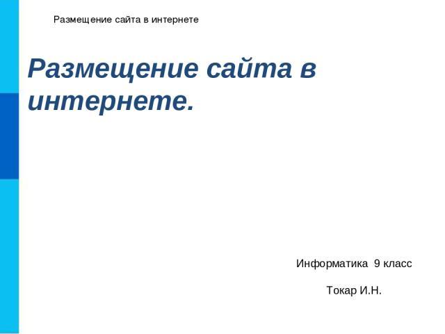 Размещение сайта в интернете Размещение сайта в интернете. Информатика 9 класс Токар И.Н.