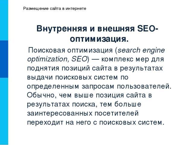 Размещение сайта в интернете Внутренняя и внешняя SEO-оптимизация. Поисковая оптимизация (search engine optimization, SEO)— комплекс мер для поднятия позиций сайта в результатах выдачи поисковых систем по определенным запросам пользователей. Обычно…