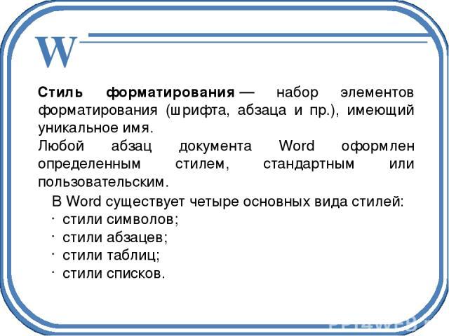 Стиль форматирования— набор элементов форматирования (шрифта, абзаца и пр.), имеющий уникальное имя. Любой абзац документа Word оформлен определенным стилем, стандартным или пользовательским. В Word существует четыре основных вида стилей: стили сим…