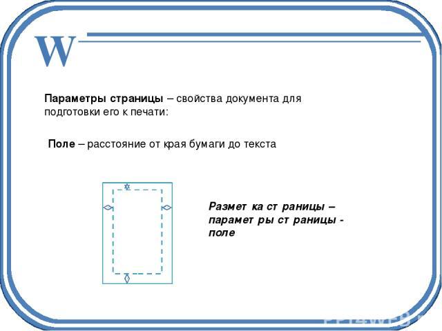 Параметры страницы – свойства документа для подготовки его к печати: Поле – расстояние от края бумаги до текста Разметка страницы – параметры страницы - поле W
