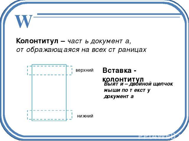 Колонтитул – часть документа, отображающаяся на всех страницах верхний нижний Вставка - колонтитул Выйти – двойной щелчок мыши по тексту документа W