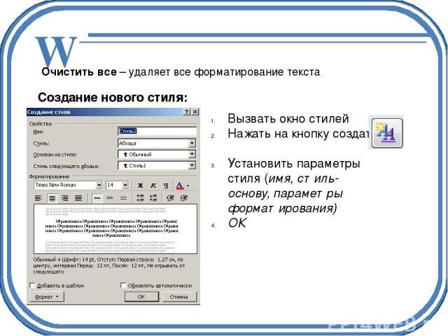Очистить все – удаляет все форматирование текста Создание нового стиля: Вызвать окно стилей Нажать на кнопку создать Установить параметры стиля (имя, стиль-основу, параметры форматирования) ОК W