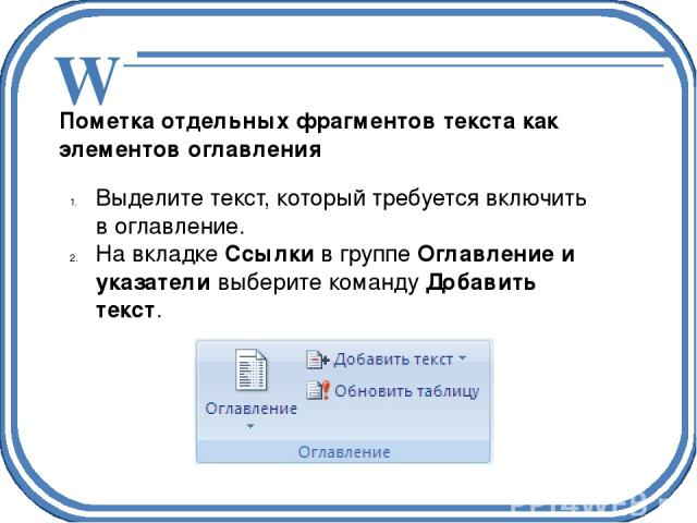 Пометка отдельных фрагментов текста как элементов оглавления Выделите текст, который требуется включить в оглавление. На вкладкеСсылкив группеОглавление и указателивыберите командуДобавить текст. W