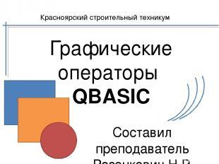 Графические операторы QBASIC Составил преподаватель Розенкевич Н.Р. Красноярский