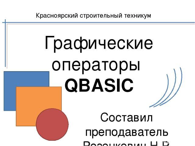 Графические операторы QBASIC Составил преподаватель Розенкевич Н.Р. Красноярский строительный техникум