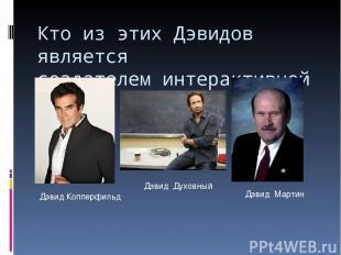 Кто из этих Дэвидов является создателем интерактивной доски? Дэвид Копперфильд Д