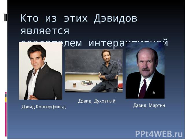 Кто из этих Дэвидов является создателем интерактивной доски? Дэвид Копперфильд Дэвид Духовный Дэвид Мартин