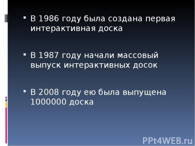 В 1986 году была создана первая интерактивная доска В 1987 году начали массовый выпуск интерактивных досок В 2008 году ею была выпущена 1000000 доска
