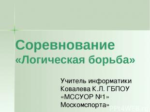Соревнование «Логическая борьба» Учитель информатики Ковалева К.Л. ГБПОУ «МССУОР