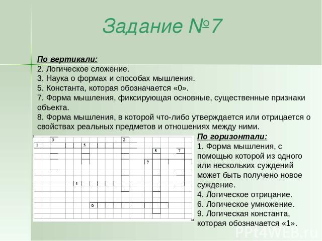 Задание №7 По горизонтали: 1. Форма мышления, с помощью которой из одного или нескольких суждений может быть получено новое суждение. 4. Логическое отрицание. 6. Логическое умножение. 9. Логическая константа, которая обозначается «1». По вертикали: …