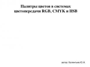 Палитры цветов в системах цветопередачи RGB, CMYK и HSB автор: Калентьев Ю.А.