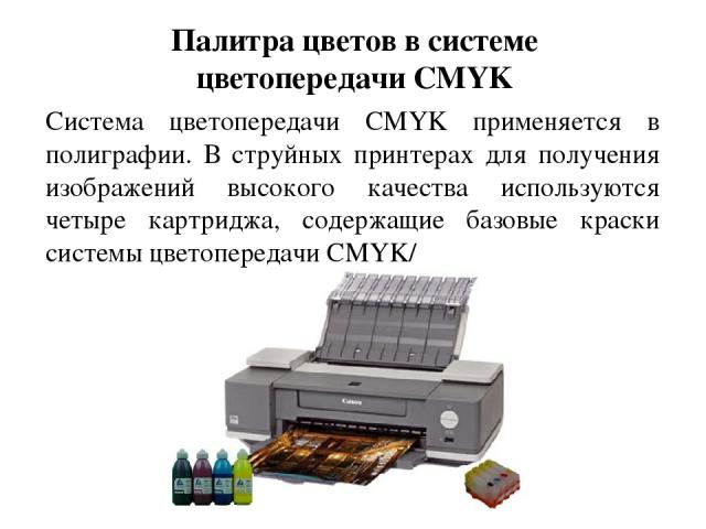 Палитра цветов в системе цветопередачи CMYK Система цветопередачи CMYK применяется в полиграфии. В струйных принтерах для получения изображений высокого качества используются четыре картриджа, содержащие базовые краски системы цветопередачи CMYK/