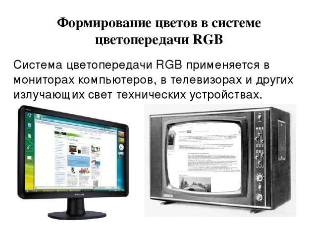 Формирование цветов в системе цветопередачи RGB Система цветопередачи RGB применяется в мониторах компьютеров, в телевизорах и других излучающих свет технических устройствах.