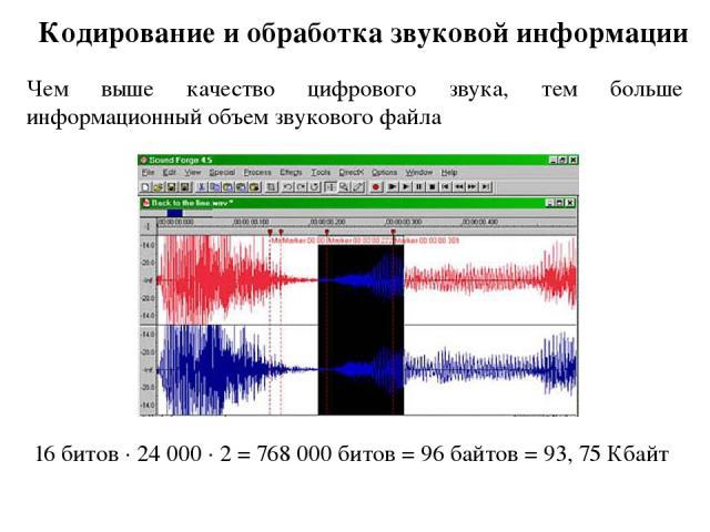 Кодирование и обработка звуковой информации Чем выше качество цифрового звука, тем больше информационный объем звукового файла 16 битов · 24 000 · 2 = 768 000 битов = 96 байтов = 93, 75 Кбайт