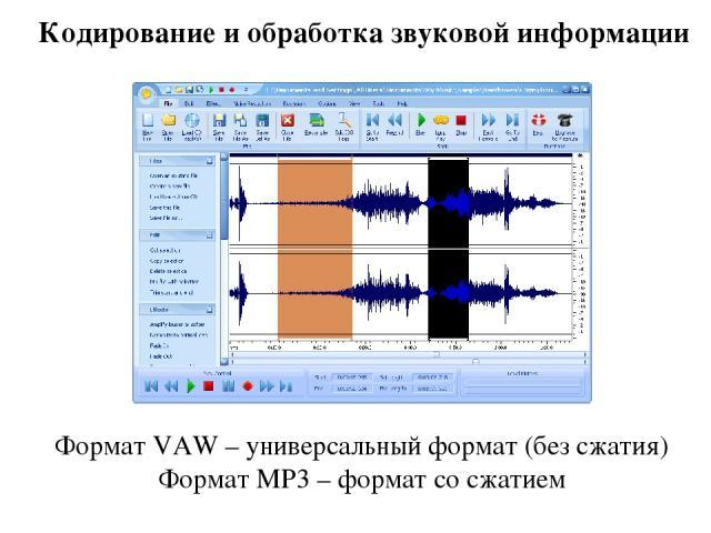Кодирование и обработка звуковой информации Формат VAW – универсальный формат (без сжатия) Формат MP3 – формат со сжатием