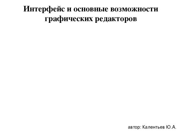 Интерфейс и основные возможности графических редакторов автор: Калентьев Ю.А.