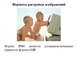 Форматы растровых изображений Формат PNG является усовершенствованным вариантом