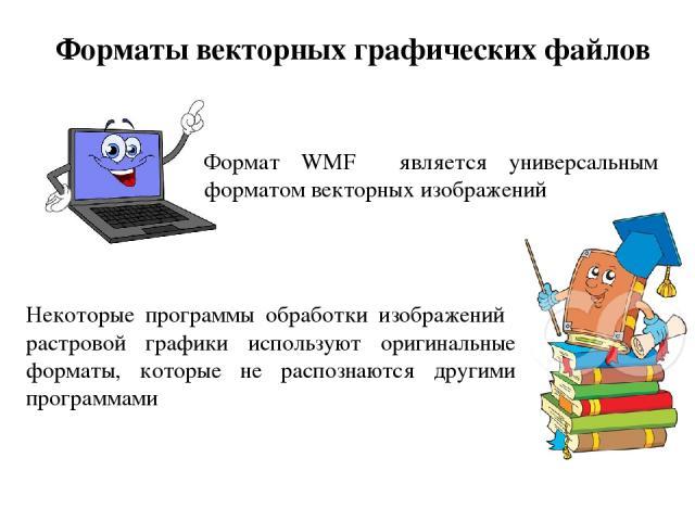 Форматы векторных графических файлов Формат WMF является универсальным форматом векторных изображений Некоторые программы обработки изображений растровой графики используют оригинальные форматы, которые не распознаются другими программами