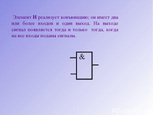 Элемент И реализует конъюнкцию; он имеет два или более входов и один выход. На в
