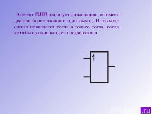 Элемент ИЛИ реализует дизъюнкцию; он имеет два или более входов и один выход. На