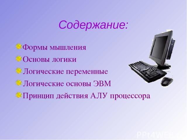 Содержание: Формы мышления Основы логики Логические переменные Логические основы ЭВМ Принцип действия АЛУ процессора