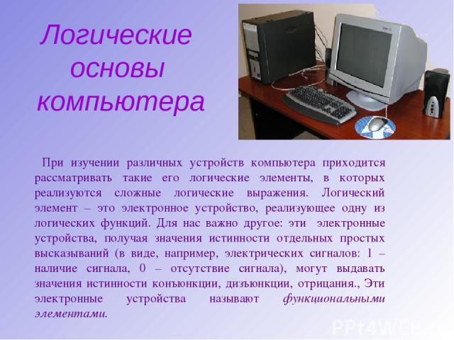Логические основы компьютера При изучении различных устройств компьютера приходится рассматривать такие его логические элементы, в которых реализуются сложные логические выражения. Логический элемент – это электронное устройство, реализующее одну из…