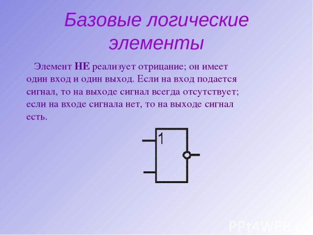 Базовые логические элементы Элемент НЕ реализует отрицание; он имеет один вход и один выход. Если на вход подается сигнал, то на выходе сигнал всегда отсутствует; если на входе сигнала нет, то на выходе сигнал есть.