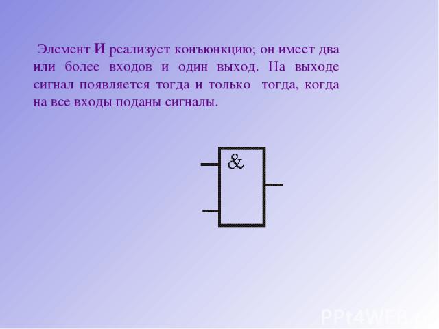 Элемент И реализует конъюнкцию; он имеет два или более входов и один выход. На выходе сигнал появляется тогда и только тогда, когда на все входы поданы сигналы.