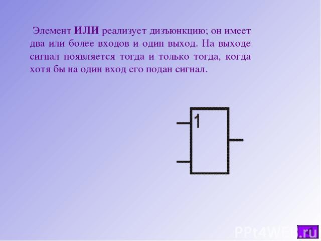 Элемент ИЛИ реализует дизъюнкцию; он имеет два или более входов и один выход. На выходе сигнал появляется тогда и только тогда, когда хотя бы на один вход его подан сигнал.