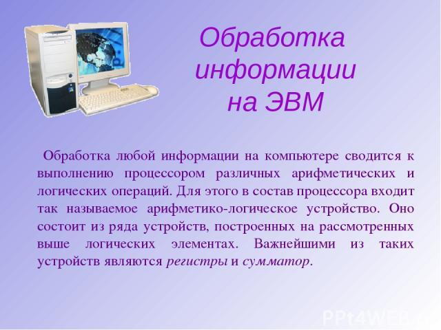 Обработка информации на ЭВМ Обработка любой информации на компьютере сводится к выполнению процессором различных арифметических и логических операций. Для этого в состав процессора входит так называемое арифметико-логическое устройство. Оно состоит …