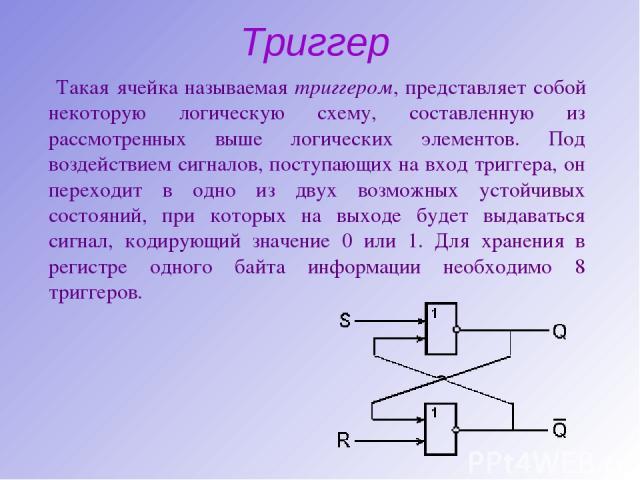 Триггер Такая ячейка называемая триггером, представляет собой некоторую логическую схему, составленную из рассмотренных выше логических элементов. Под воздействием сигналов, поступающих на вход триггера, он переходит в одно из двух возможных устойчи…