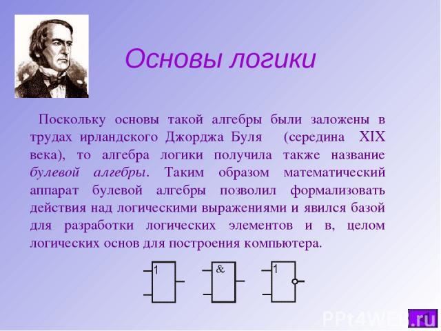 Основы логики Поскольку основы такой алгебры были заложены в трудах ирландского Джорджа Буля (середина века), то алгебра логики получила также название булевой алгебры. Таким образом математический аппарат булевой алгебры позволил формализовать дейс…