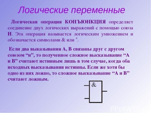Логические переменные Логическая операция КОНЪЮНКЦИЯ определяет соединение двух логических выражений с помощью союза И. Эта операция называется логическим умножением и обозначается символами или . Если два выказывания А, В связаны друг с другом союз…